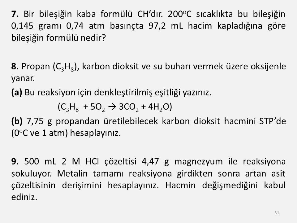 7. Bir bileşiğin kaba formülü CH'dır. 200 o C sıcaklıkta bu bileşiğin 0,145 gramı 0,74 atm basınçta 97,2 mL hacim kapladığına göre bileşiğin formülü n