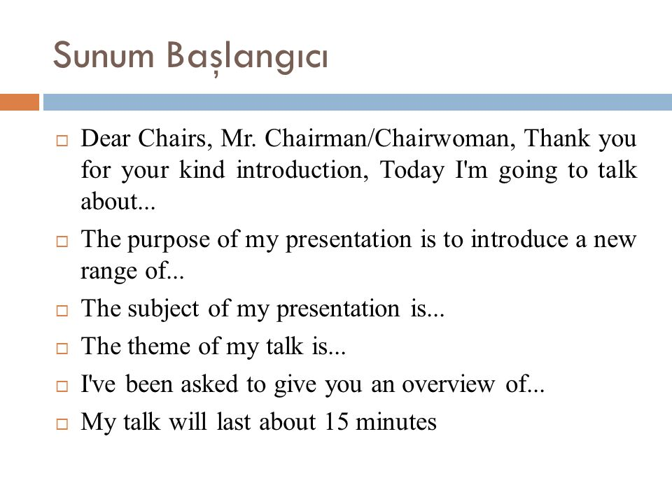 Sunum Başlangıcı  Dear Chairs, Mr. Chairman/Chairwoman, Thank you for your kind introduction, Today I'm going to talk about...  The purpose of my pr