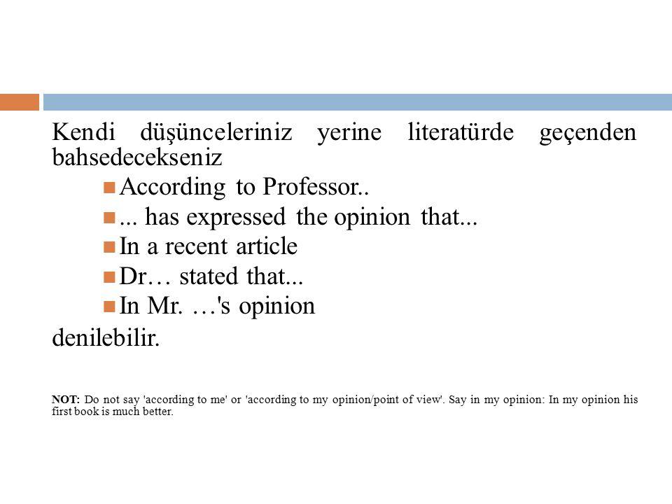 Kendi düşünceleriniz yerine literatürde geçenden bahsedecekseniz According to Professor..... has expressed the opinion that... In a recent article Dr…