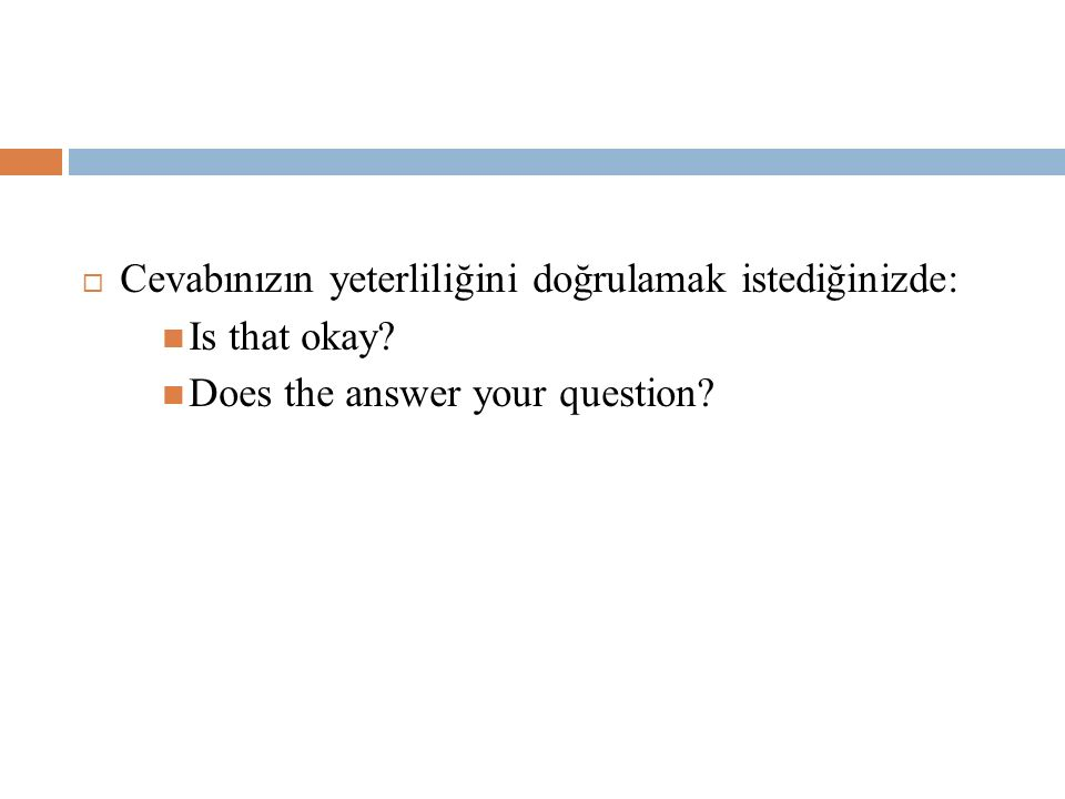  Cevabınızın yeterliliğini doğrulamak istediğinizde: Is that okay? Does the answer your question?