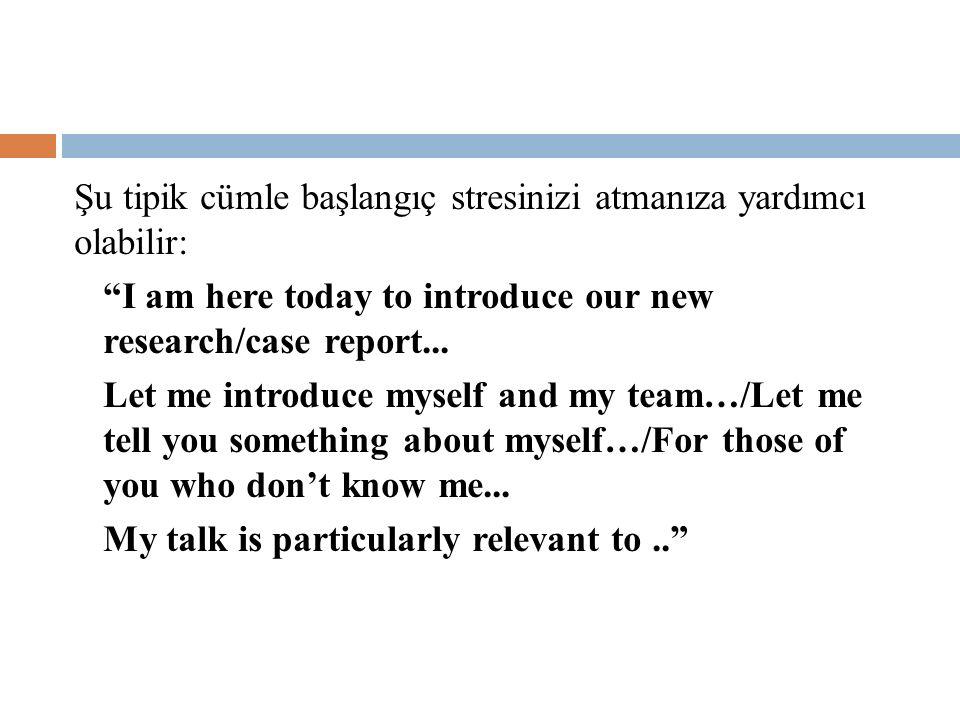 """Şu tipik cümle başlangıç stresinizi atmanıza yardımcı olabilir: """"I am here today to introduce our new research/case report... Let me introduce myself"""