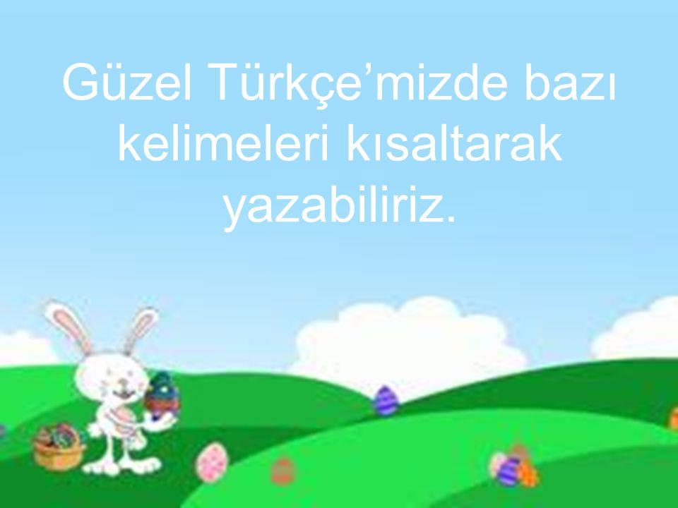 Güzel Türkçe'mizde bazı kelimeleri kısaltarak yazabiliriz.