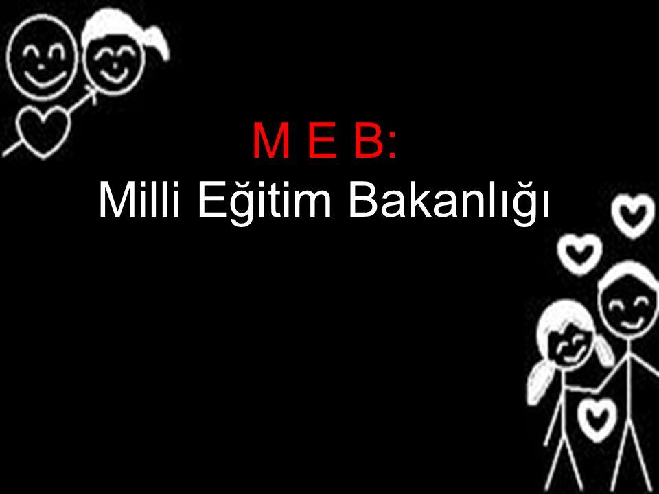 M E B: Milli Eğitim Bakanlığı