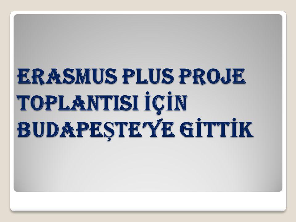ERASMUS PLUS PROJE TOPLANTISI İ Ç İ N BUDAPE Ş TE'YE G İ TT İ K