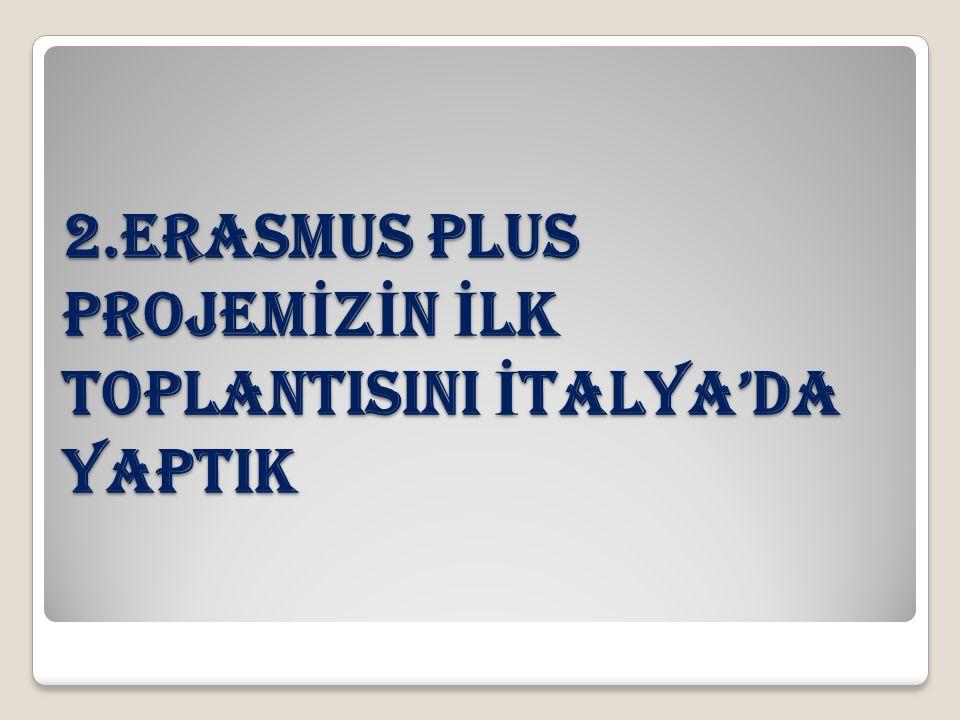 2.ERASMUS PLUS PROJEM İ Z İ N İ LK TOPLANTISINI İ TALYA'DA YAPTIK