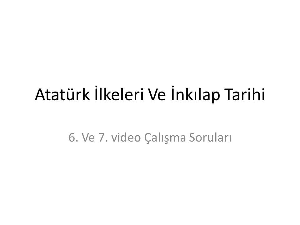 Atatürk İlkeleri Ve İnkılap Tarihi 6. Ve 7. video Çalışma Soruları