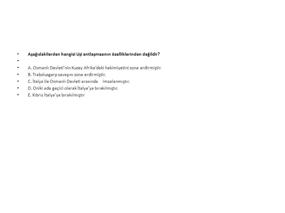 Aşağıdakilerden hangisi Uşi antlaşmasının özelliklerinden değildir? A. Osmanlı Devleti'nin Kuzey Afrika'daki hakimiyetini sona erdirmiştir. B. Trabslu