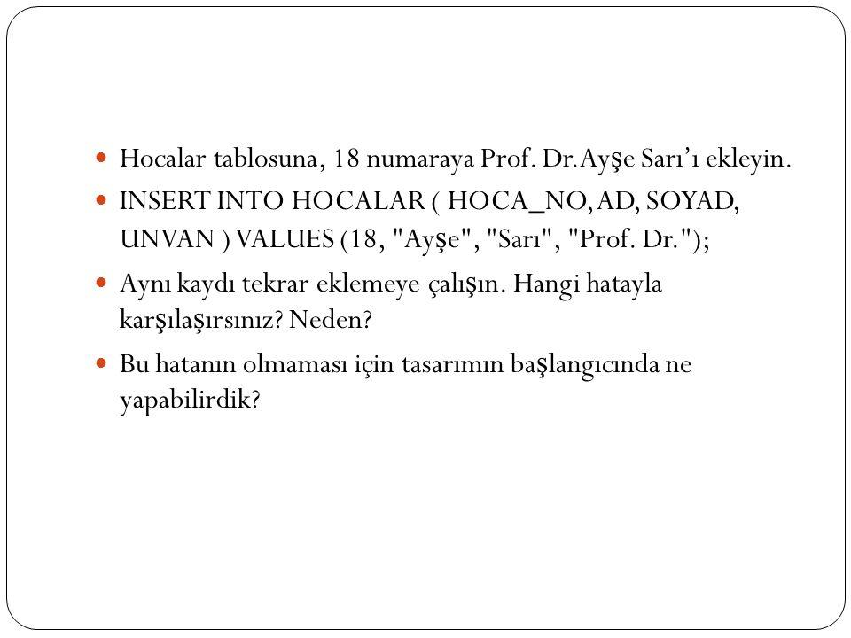 Hocalar tablosuna, 18 numaraya Prof. Dr.Ay ş e Sarı'ı ekleyin. INSERT INTO HOCALAR ( HOCA_NO, AD, SOYAD, UNVAN ) VALUES (18,