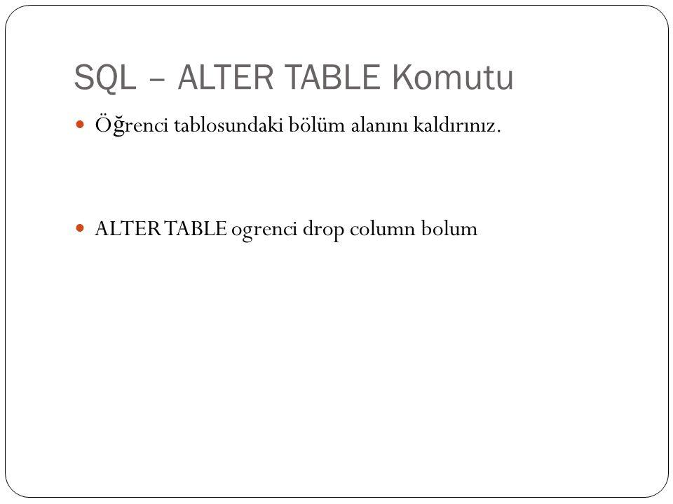 SQL – ALTER TABLE Komutu Ö ğ renci tablosundaki bölüm alanını kaldırınız. ALTER TABLE ogrenci drop column bolum