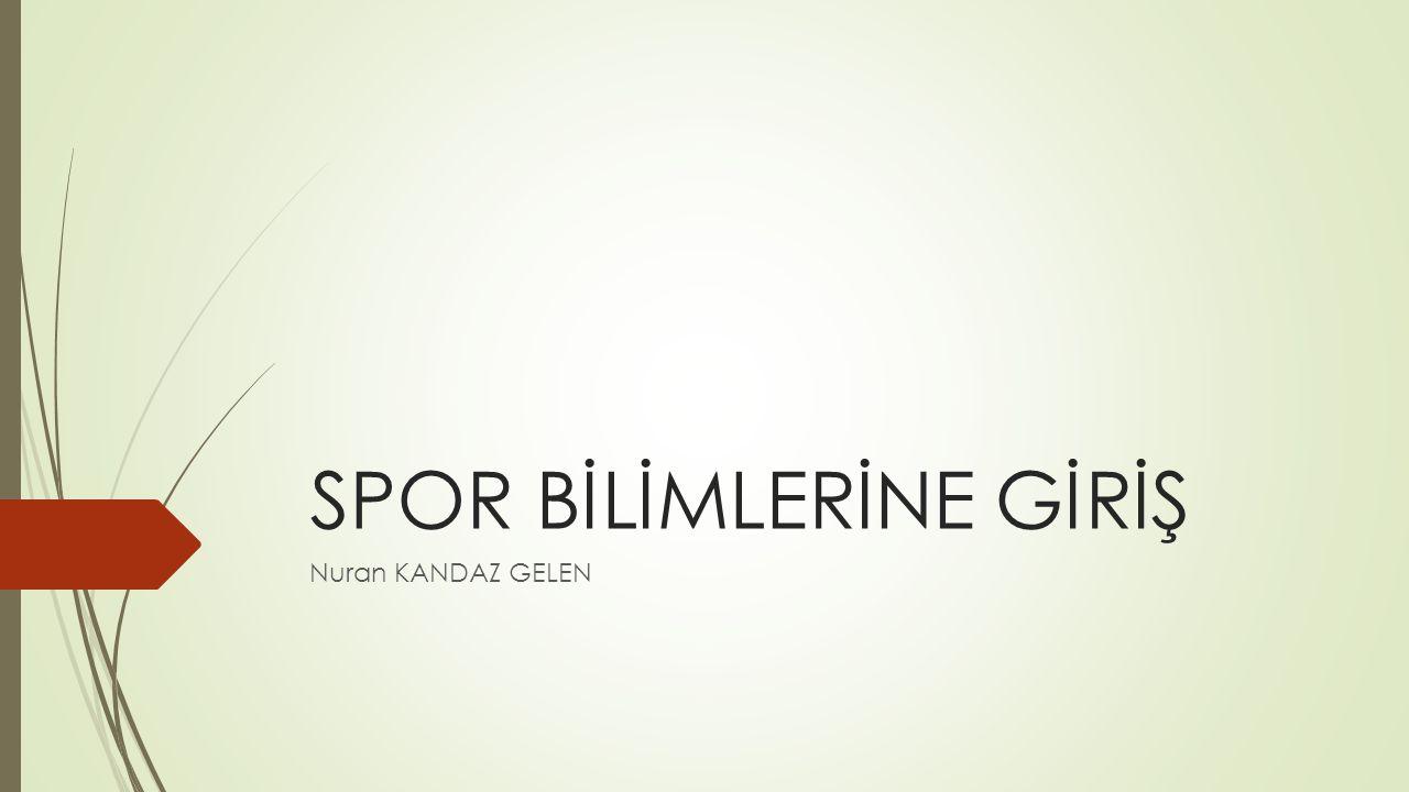 SPOR BİLİMLERİNE GİRİŞ Nuran KANDAZ GELEN