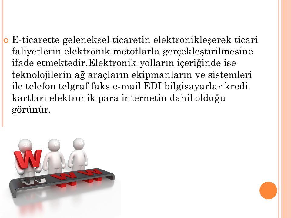 E-ticarette geleneksel ticaretin elektronikleşerek ticari faliyetlerin elektronik metotlarla gerçekleştirilmesine ifade etmektedir.Elektronik yolların içeriğinde ise teknolojilerin ağ araçların ekipmanların ve sistemleri ile telefon telgraf faks e-mail EDI bilgisayarlar kredi kartları elektronik para internetin dahil olduğu görünür.