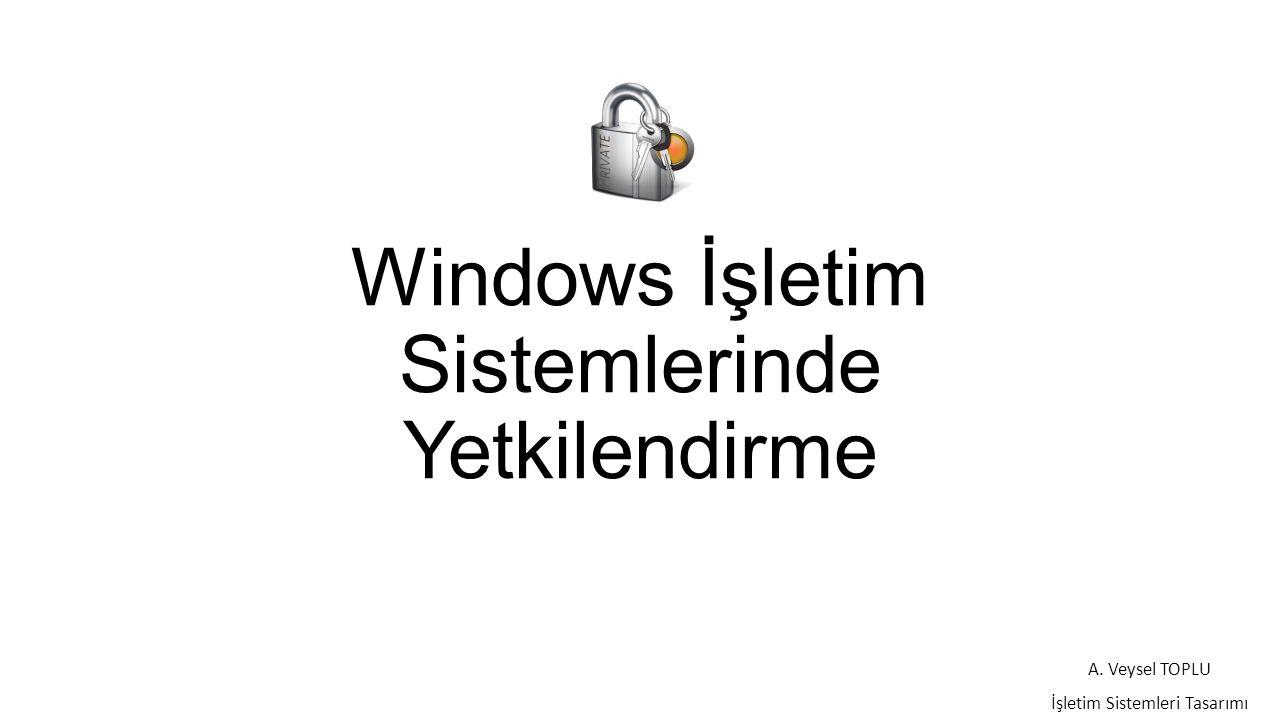 Windows İşletim Sistemlerinde Yetkilendirme A. Veysel TOPLU İşletim Sistemleri Tasarımı