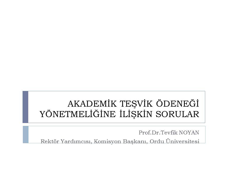 AKADEMİK TEŞVİK ÖDENEĞİ YÖNETMELİĞİNE İLİŞKİN SORULAR Prof.Dr.Tevfik NOYAN Rektör Yardımcısı, Komisyon Başkanı, Ordu Üniversitesi