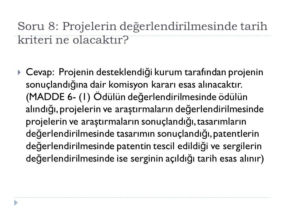 Soru 8: Projelerin değerlendirilmesinde tarih kriteri ne olacaktır?  Cevap: Projenin desteklendi ğ i kurum tarafından projenin sonuçlandı ğ ına dair