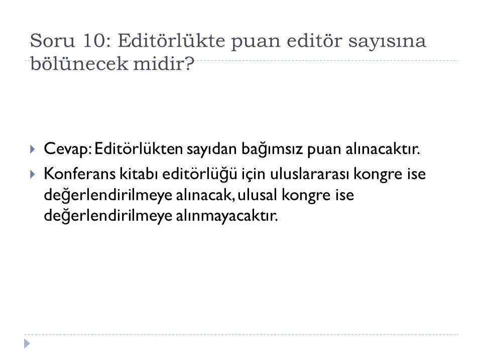 Soru 10: Editörlükte puan editör sayısına bölünecek midir?  Cevap: Editörlükten sayıdan ba ğ ımsız puan alınacaktır.  Konferans kitabı editörlü ğ ü
