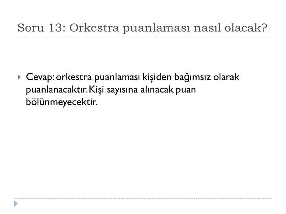 Soru 13: Orkestra puanlaması nasıl olacak?  Cevap: orkestra puanlaması kişiden ba ğ ımsız olarak puanlanacaktır. Kişi sayısına alınacak puan bölünmey