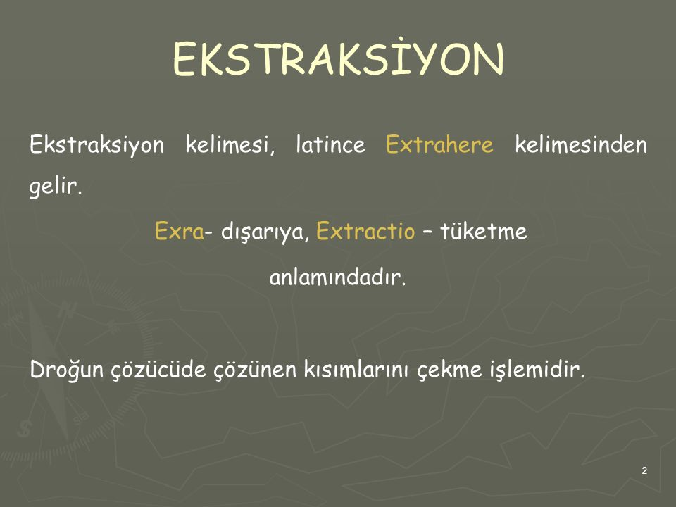 2 EKSTRAKSİYON Ekstraksiyon kelimesi, latince Extrahere kelimesinden gelir. Exra- dışarıya, Extractio – tüketme anlamındadır. Droğun çözücüde çözünen