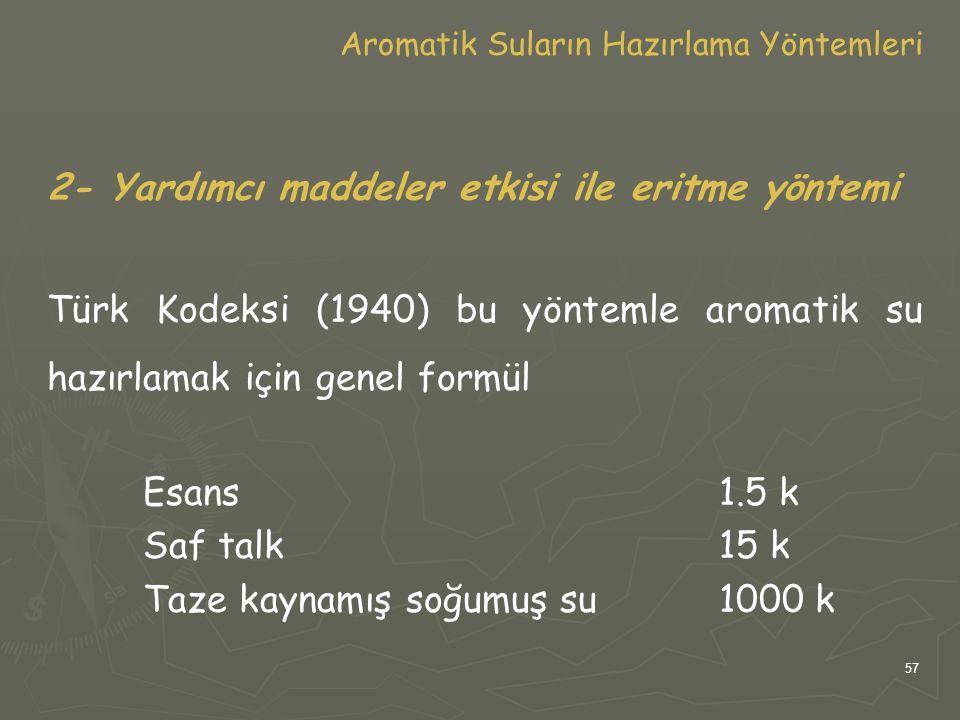 57 Aromatik Suların Hazırlama Yöntemleri 2- Yardımcı maddeler etkisi ile eritme yöntemi Türk Kodeksi (1940) bu yöntemle aromatik su hazırlamak için ge