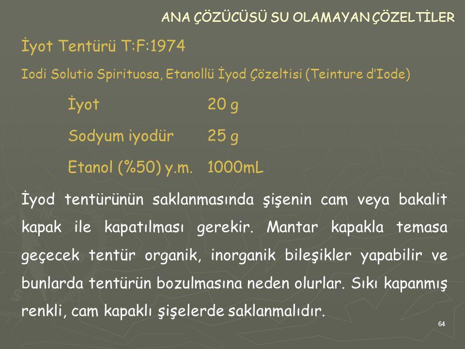 64 ANA ÇÖZÜCÜSÜ SU OLAMAYAN ÇÖZELTİLER İyot Tentürü T:F:1974 Iodi Solutio Spirituosa, Etanollü İyod Çözeltisi (Teinture d'Iode) İyot20 g Sodyum iyodür