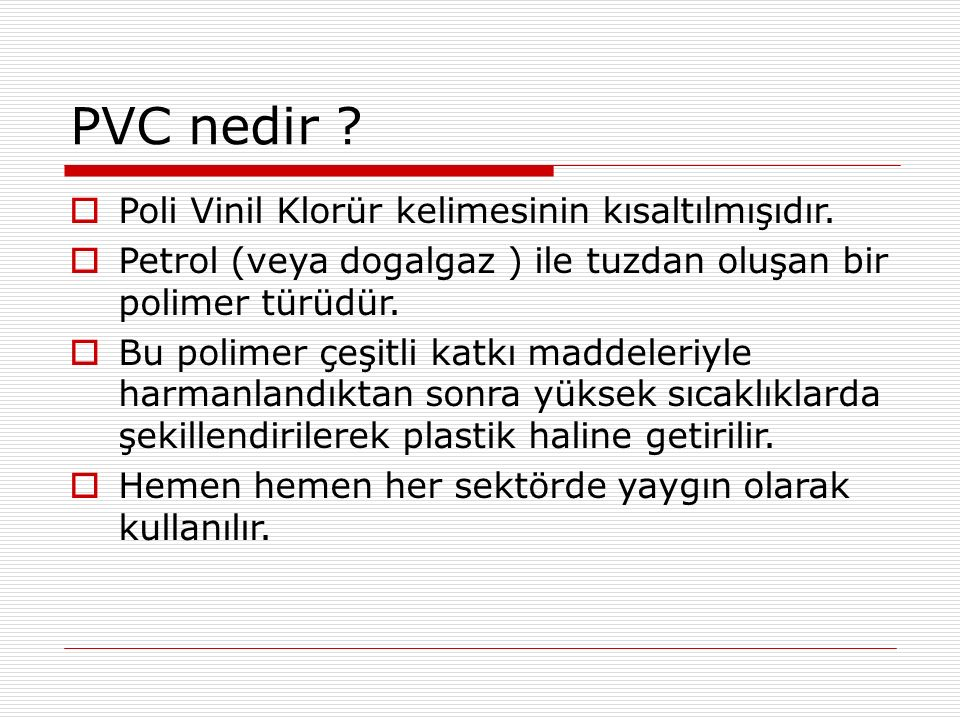 PVC nedir . PPoli Vinil Klorür kelimesinin kısaltılmışıdır.