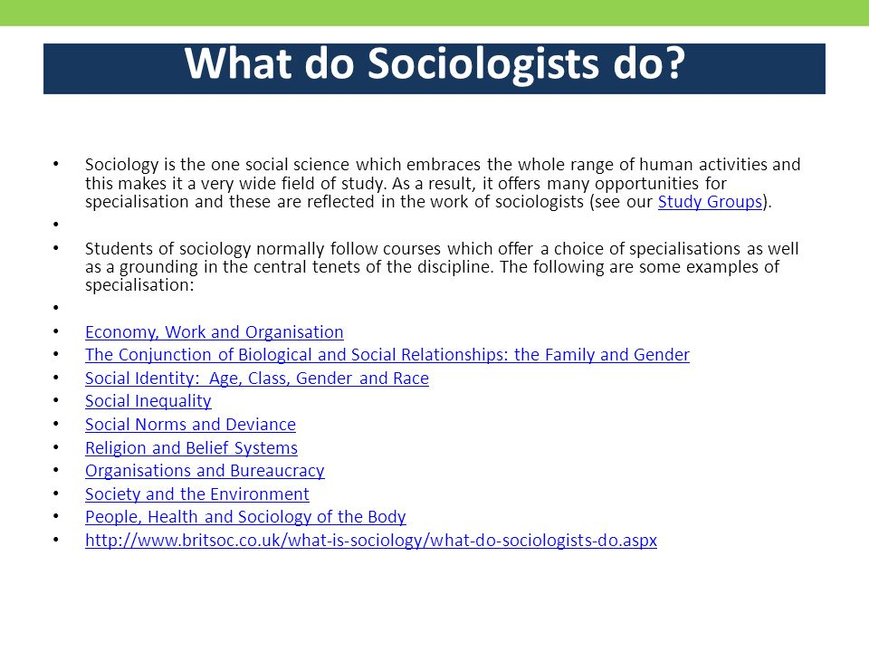 What do Sociologists do? Sociology is the one social science which embraces the whole range of human activities and this makes it a very wide field of