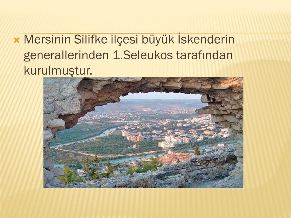  Mersinin Silifke ilçesi büyük İskenderin generallerinden 1.Seleukos tarafından kurulmuştur.