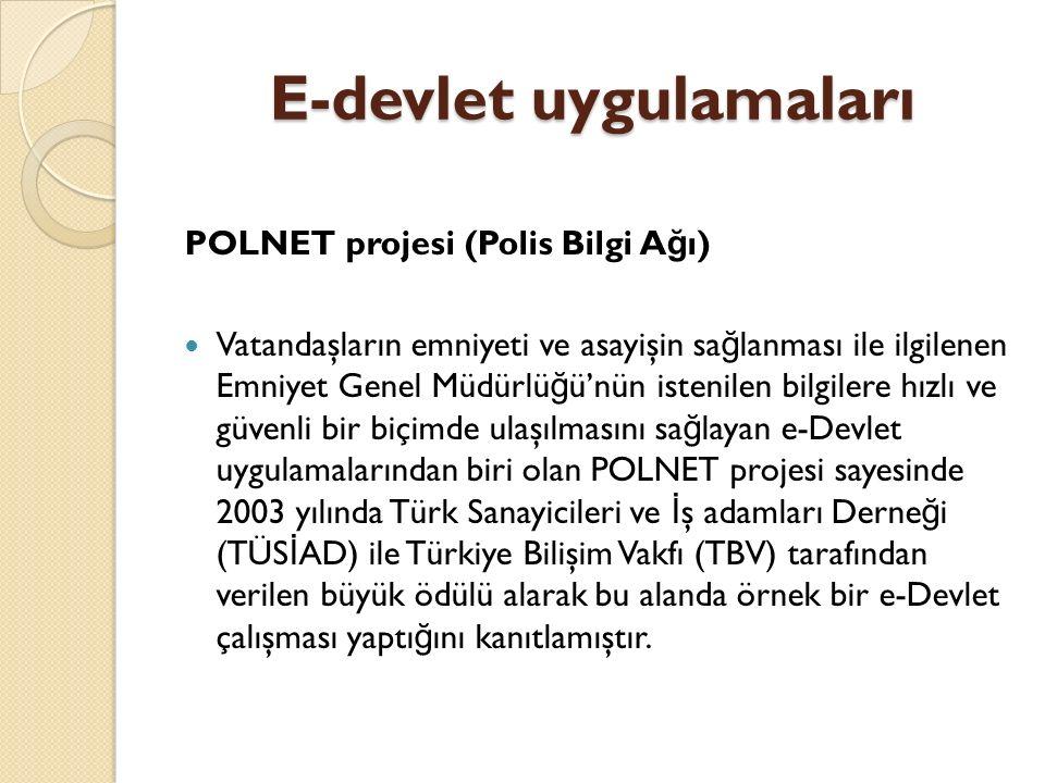 E-devlet uygulamaları POLNET projesi (Polis Bilgi A ğ ı) Vatandaşların emniyeti ve asayişin sa ğ lanması ile ilgilenen Emniyet Genel Müdürlü ğ ü'nün istenilen bilgilere hızlı ve güvenli bir biçimde ulaşılmasını sa ğ layan e-Devlet uygulamalarından biri olan POLNET projesi sayesinde 2003 yılında Türk Sanayicileri ve İ ş adamları Derne ğ i (TÜS İ AD) ile Türkiye Bilişim Vakfı (TBV) tarafından verilen büyük ödülü alarak bu alanda örnek bir e-Devlet çalışması yaptı ğ ını kanıtlamıştır.