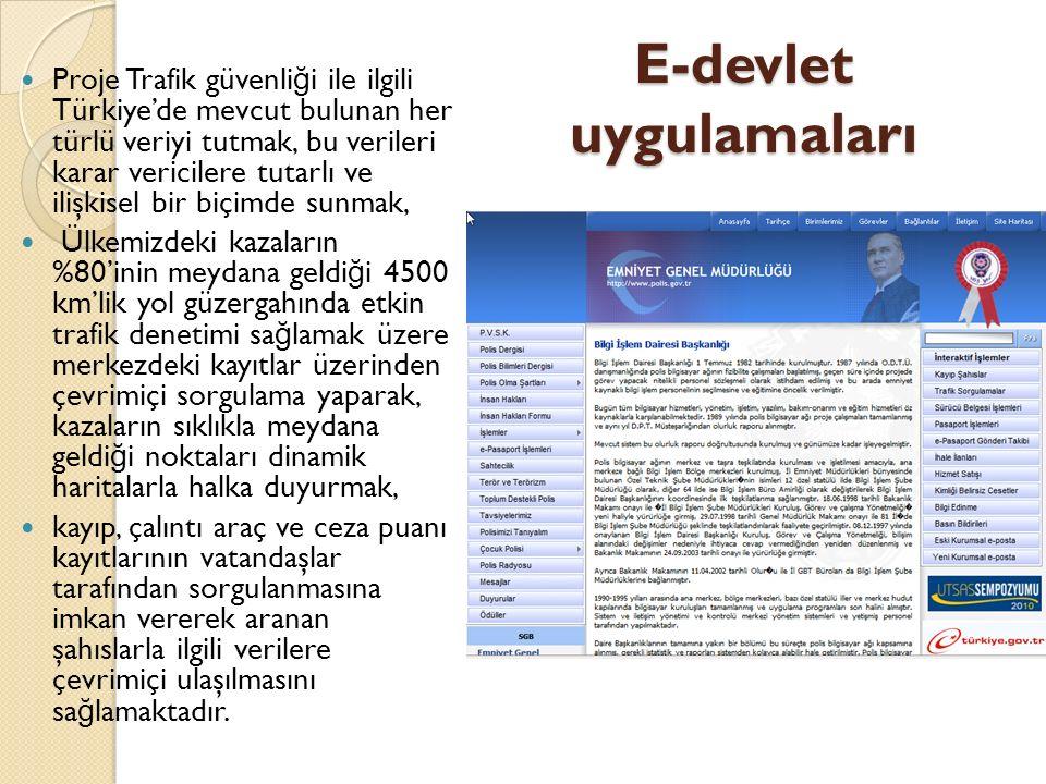 E-devlet uygulamaları Proje Trafik güvenli ğ i ile ilgili Türkiye'de mevcut bulunan her türlü veriyi tutmak, bu verileri karar vericilere tutarlı ve ilişkisel bir biçimde sunmak, Ülkemizdeki kazaların %80'inin meydana geldi ğ i 4500 km'lik yol güzergahında etkin trafik denetimi sa ğ lamak üzere merkezdeki kayıtlar üzerinden çevrimiçi sorgulama yaparak, kazaların sıklıkla meydana geldi ğ i noktaları dinamik haritalarla halka duyurmak, kayıp, çalıntı araç ve ceza puanı kayıtlarının vatandaşlar tarafından sorgulanmasına imkan vererek aranan şahıslarla ilgili verilere çevrimiçi ulaşılmasını sa ğ lamaktadır.