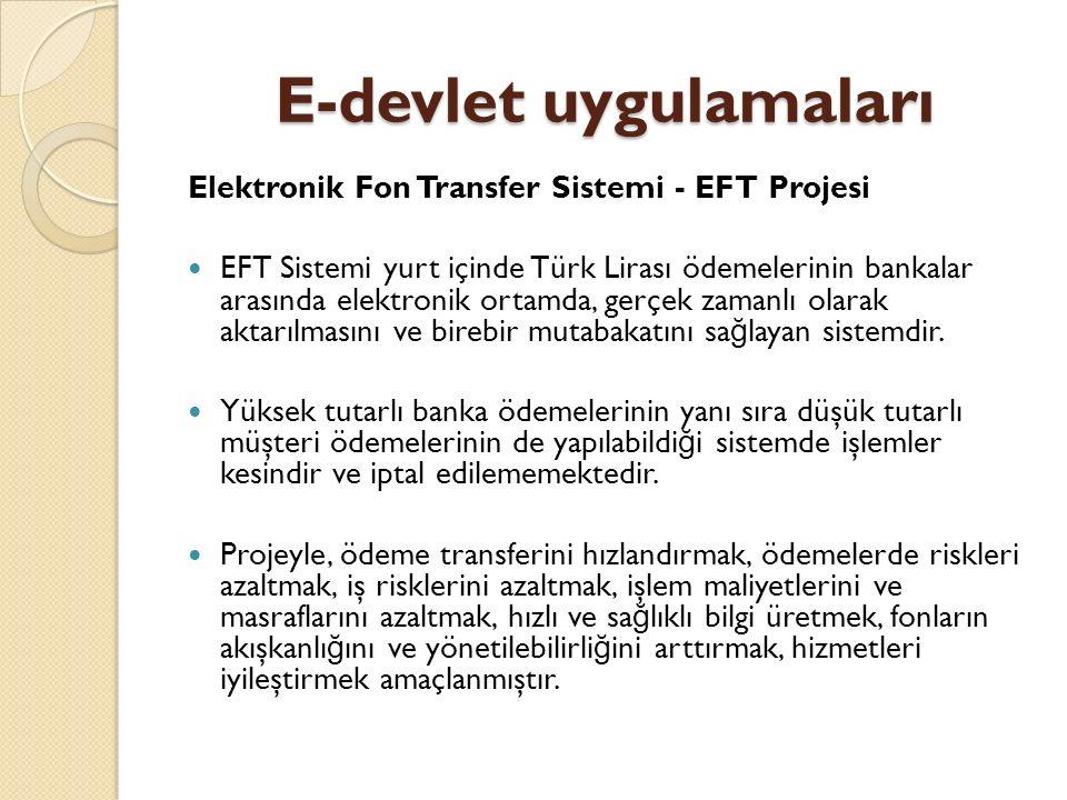 E-devlet uygulamaları Elektronik Fon Transfer Sistemi - EFT Projesi EFT Sistemi yurt içinde Türk Lirası ödemelerinin bankalar arasında elektronik ortamda, gerçek zamanlı olarak aktarılmasını ve birebir mutabakatını sa ğ layan sistemdir.