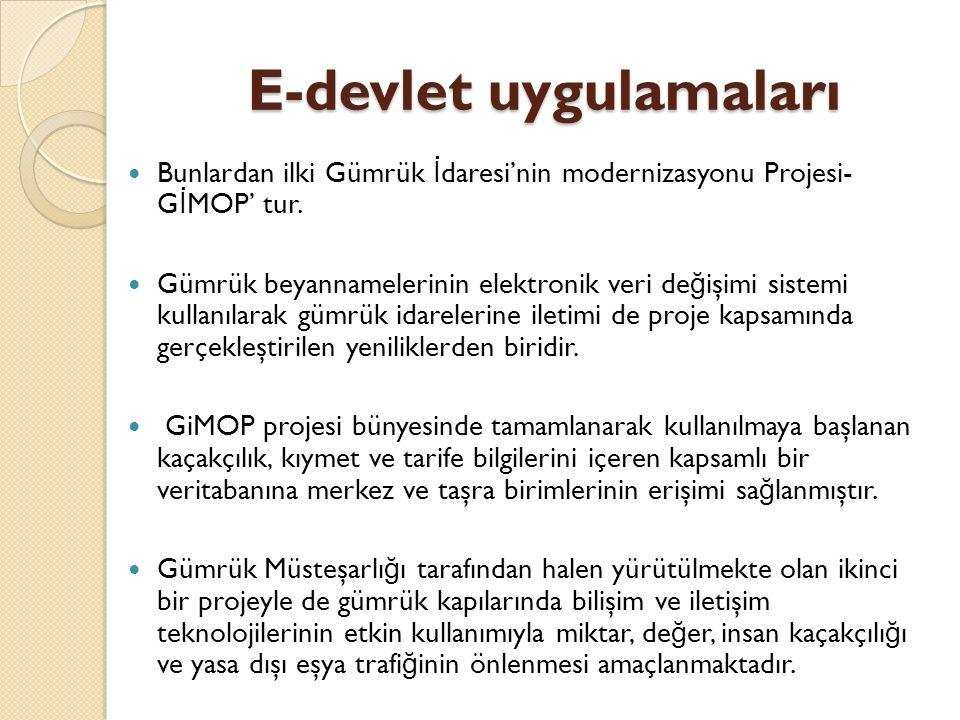 E-devlet uygulamaları Bunlardan ilki Gümrük İ daresi'nin modernizasyonu Projesi- G İ MOP' tur. Gümrük beyannamelerinin elektronik veri de ğ işimi sist
