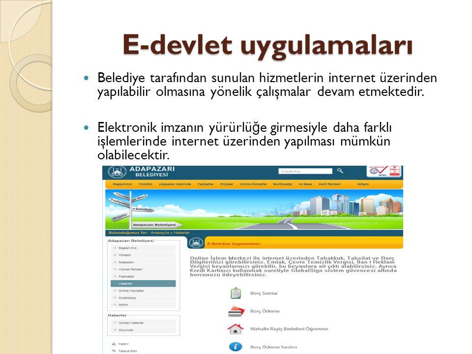 E-devlet uygulamaları Belediye tarafından sunulan hizmetlerin internet üzerinden yapılabilir olmasına yönelik çalışmalar devam etmektedir.