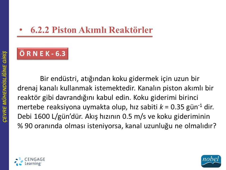 6.2.2 Piston Akımlı Reaktörler Ö R N E K - 6.3 Bir endüstri, atığından koku gidermek için uzun bir drenaj kanalı kullanmak istemektedir. Kanalın pisto
