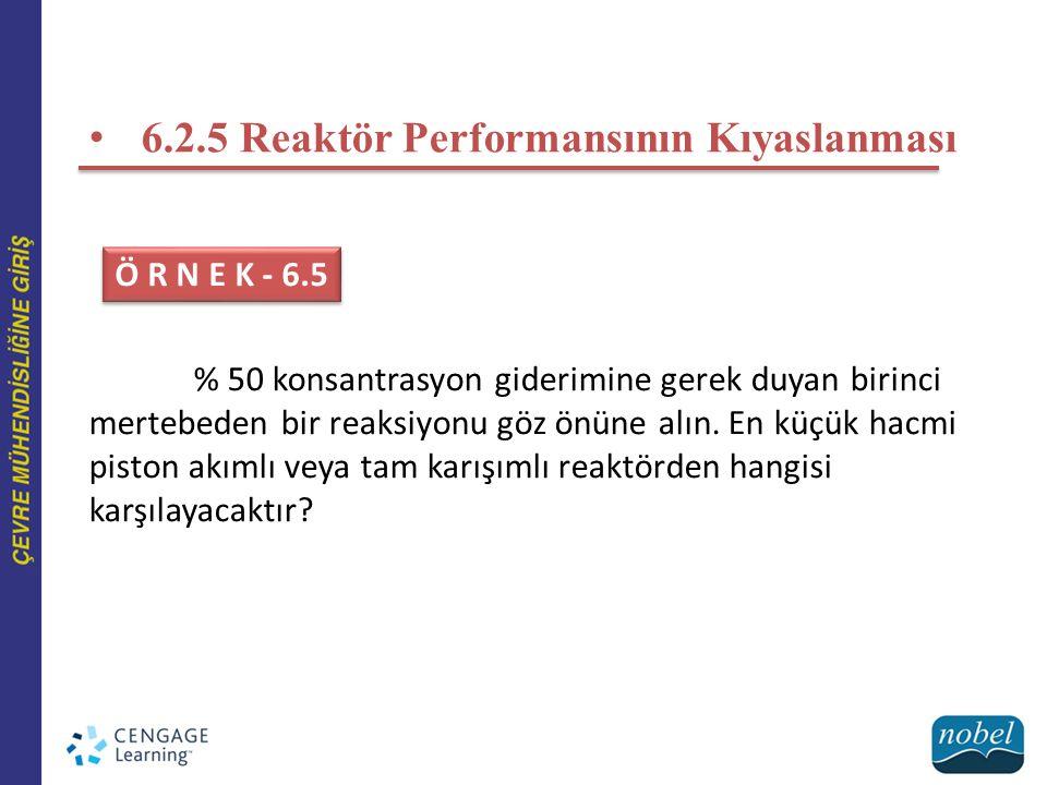 6.2.5 Reaktör Performansının Kıyaslanması % 50 konsantrasyon giderimine gerek duyan birinci mertebeden bir reaksiyonu göz önüne alın. En küçük hacmi p