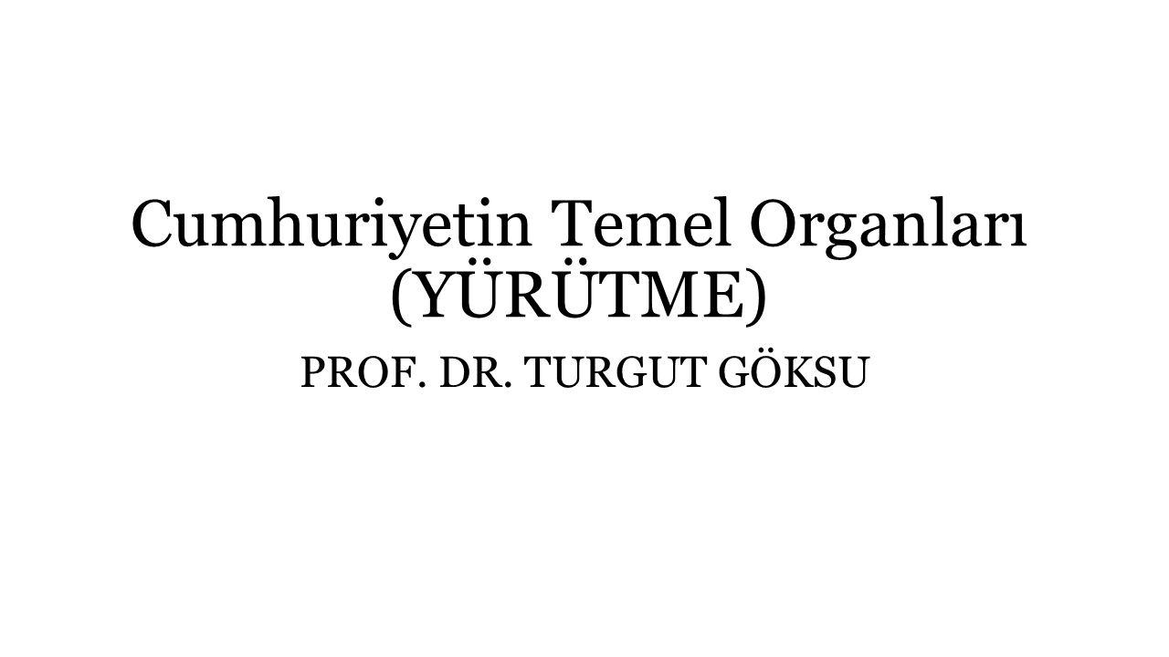 Cumhuriyetin Temel Organları (YÜRÜTME) PROF. DR. TURGUT GÖKSU