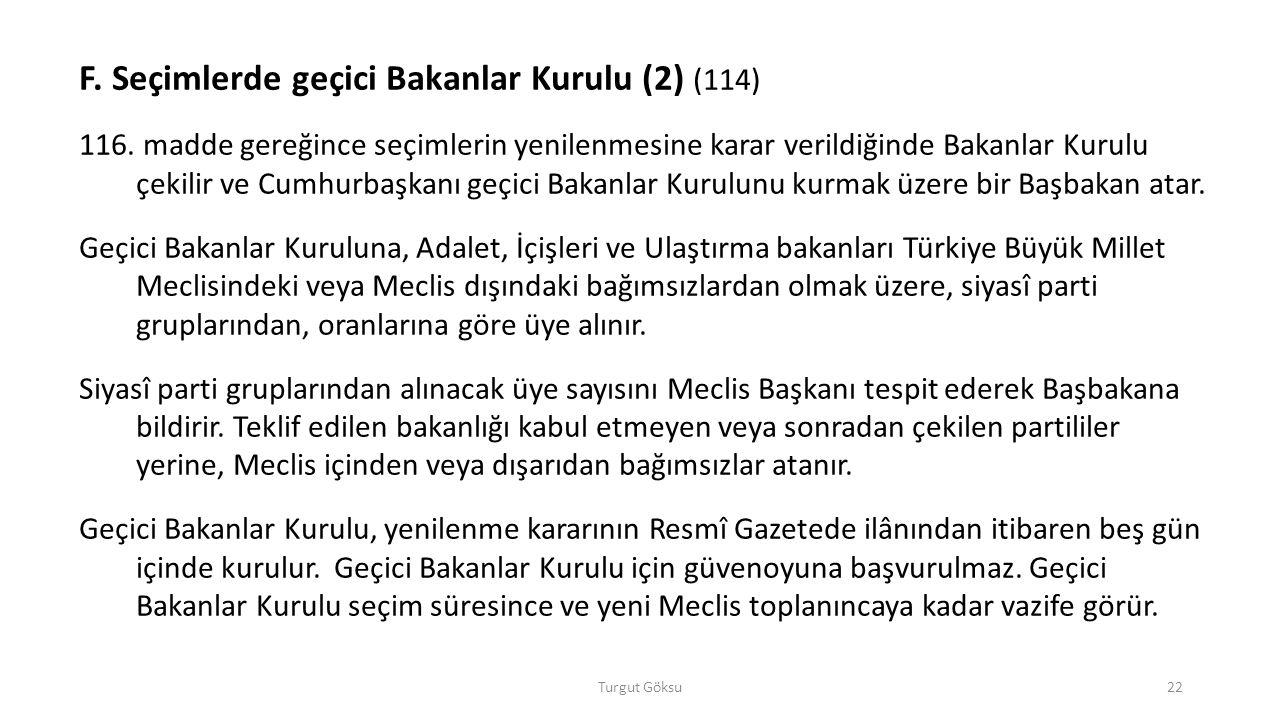 Turgut Göksu22 F. Seçimlerde geçici Bakanlar Kurulu (2) (114) 116. madde gereğince seçimlerin yenilenmesine karar verildiğinde Bakanlar Kurulu çekilir