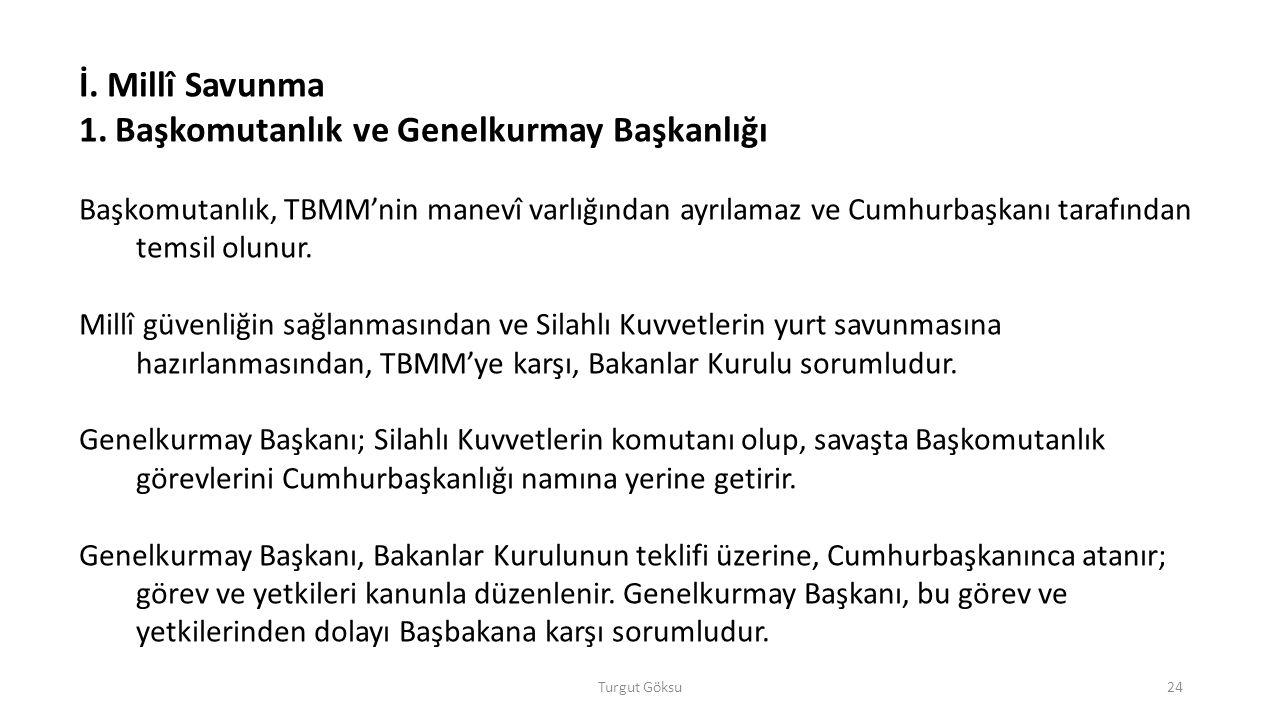 Turgut Göksu24 İ. Millî Savunma 1.Başkomutanlık ve Genelkurmay Başkanlığı Başkomutanlık, TBMM'nin manevî varlığından ayrılamaz ve Cumhurbaşkanı tarafı