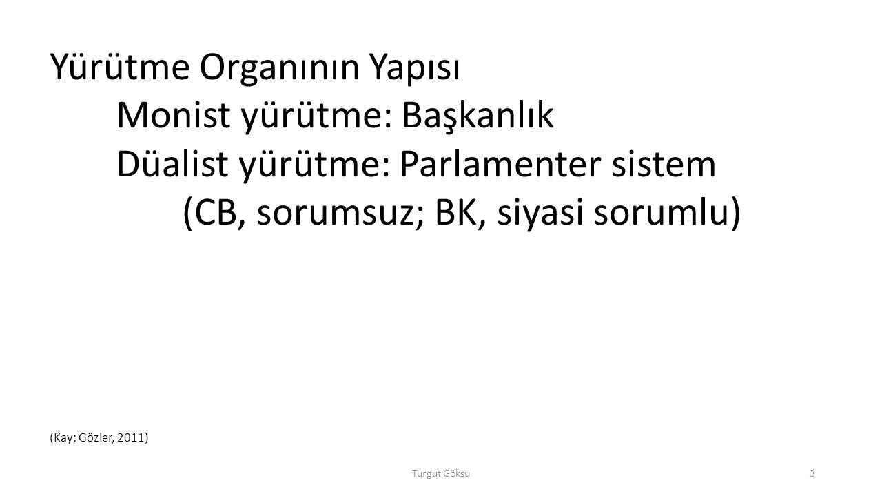 Turgut Göksu3 Yürütme Organının Yapısı Monist yürütme: Başkanlık Düalist yürütme: Parlamenter sistem (CB, sorumsuz; BK, siyasi sorumlu) (Kay: Gözler,