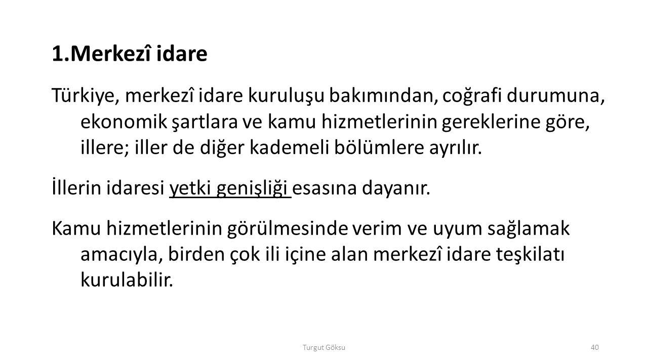 Turgut Göksu40 1.Merkezî idare Türkiye, merkezî idare kuruluşu bakımından, coğrafi durumuna, ekonomik şartlara ve kamu hizmetlerinin gereklerine göre,