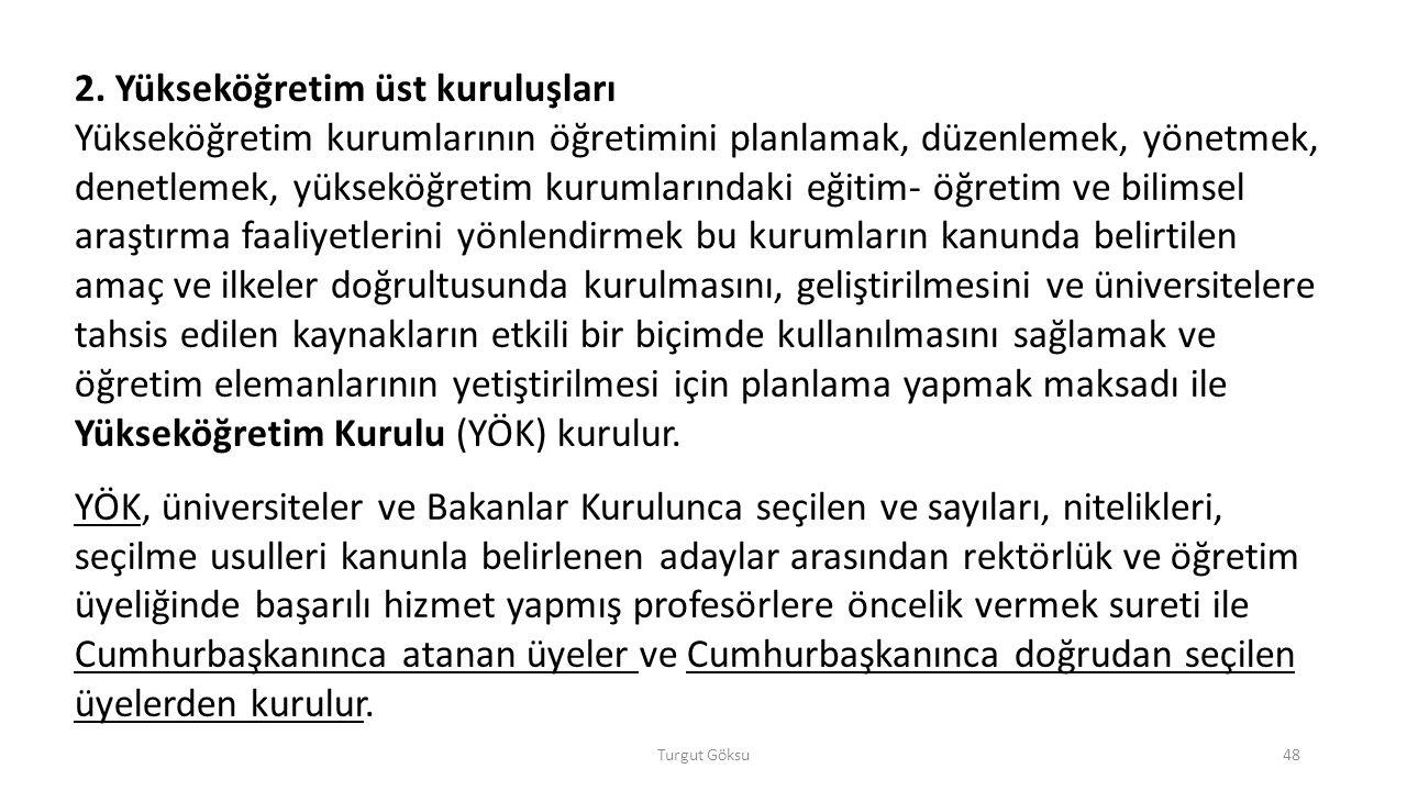 Turgut Göksu48 2. Yükseköğretim üst kuruluşları Yükseköğretim kurumlarının öğretimini planlamak, düzenlemek, yönetmek, denetlemek, yükseköğretim kurum