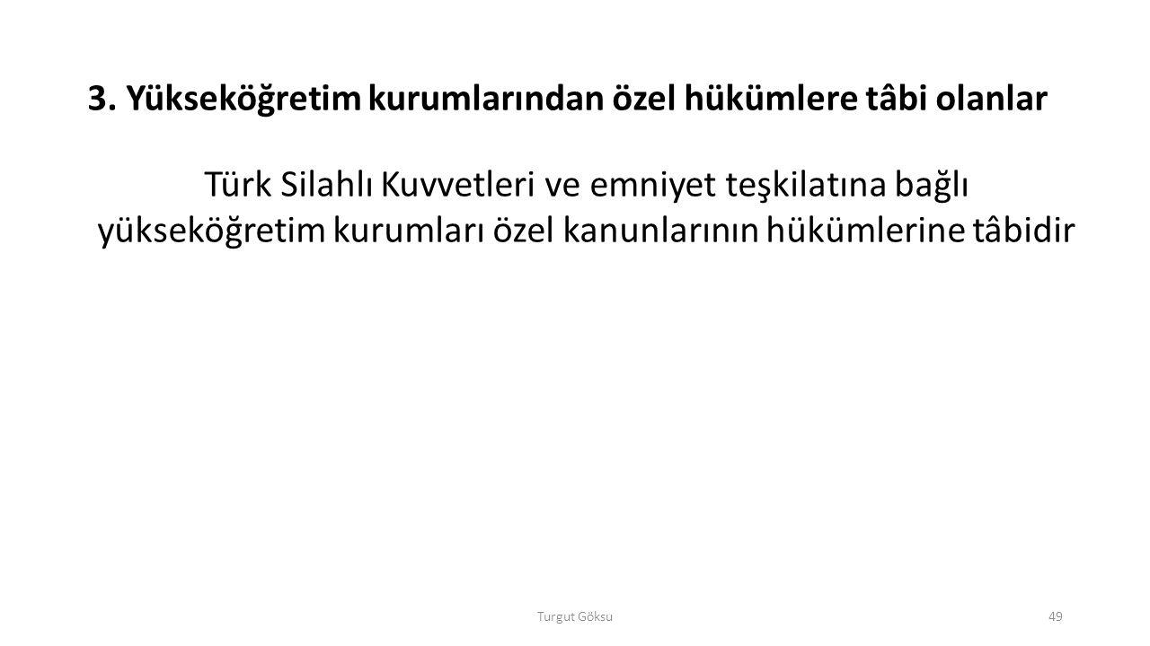 Turgut Göksu49 3. Yükseköğretim kurumlarından özel hükümlere tâbi olanlar Türk Silahlı Kuvvetleri ve emniyet teşkilatına bağlı yükseköğretim kurumları