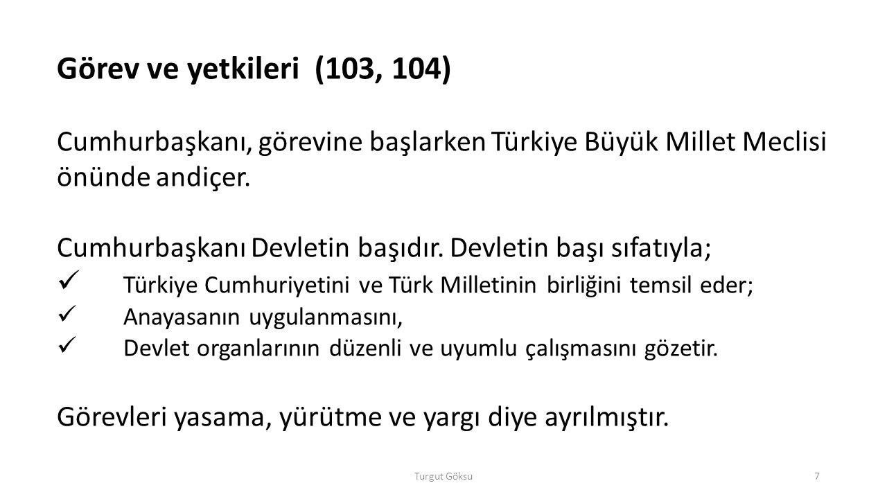 a)Cumhurbaşkanının Yasama ile ilgili Görev ve Yetkileri:  Gerekli gördüğü takdirde, yasama yılının ilk günü Türkiye Büyük Millet Meclisinde açılış konuşmasını yapmak,  Türkiye Büyük Millet Meclisini gerektiğinde toplantıya çağırmak,  Kanunları yayımlamak,  Kanunları tekrar görüşülmek üzere TBMM'ye geri göndermek,  Anayasa değişikliklerine ilişkin kanunları gerekli gördüğü takdirde halkoyuna sunmak,  Kanunların, kanun hükmündeki kararnamelerin, TBMM İçtüzüğünün, tümünün veya belirli hükümlerinin Anayasaya şekil veya esas bakımından aykırı oldukları gerekçesi ile Anayasa Mahkemesinde iptal davası açmak,  TBMM seçimlerinin yenilenmesine karar vermek, Turgut Göksu8