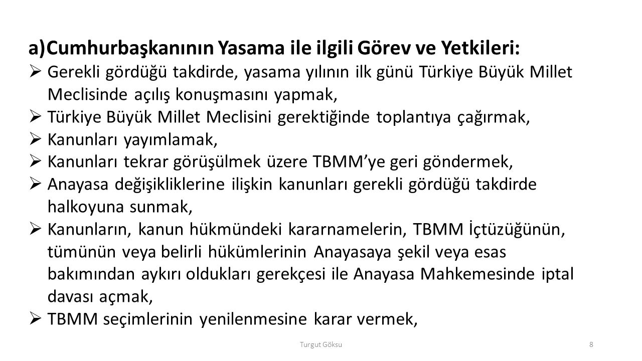 b) Cumhurbaşkanının Yürütmeyle İlgili Görev ve Yetkileri:  Başbakanı atamak ve istifasını kabul etmek,  Başbakanın teklifi üzerine bakanları atamak ve görevlerine son vermek,  Gerekli gördüğü hallerde Bakanlar Kuruluna başkanlık etmek veya Bakanlar Kurulunu başkanlığı altında toplantıya çağırmak,  Yabancı devletlere Türk Devletinin temsilcilerini göndermek,  Türkiye Cumhuriyetine gönderilecek yabancı devlet temsilcilerini kabul etmek,  Milletlerarası andlaşmaları onaylamak ve yayımlamak,  TBMM adına Türk Silahlı Kuvvetlerinin Başkomutanlığını temsil etmek,  Türk Silahlı Kuvvetlerinin kullanılmasına karar vermek,  Genelkurmay Başkanını atamak, Turgut Göksu9