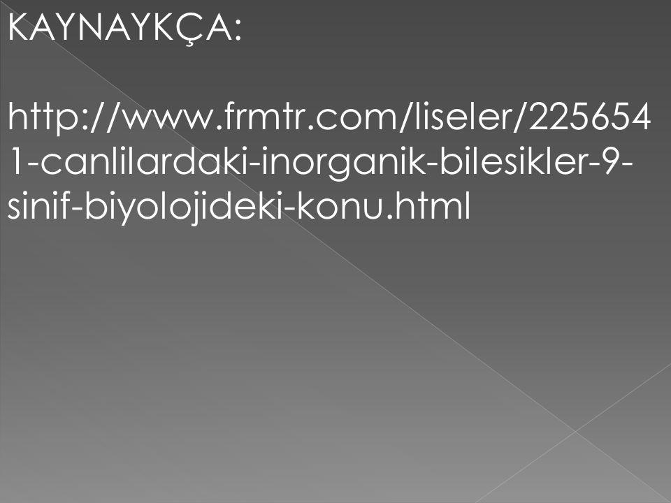KAYNAYKÇA: http://www.frmtr.com/liseler/225654 1-canlilardaki-inorganik-bilesikler-9- sinif-biyolojideki-konu.html