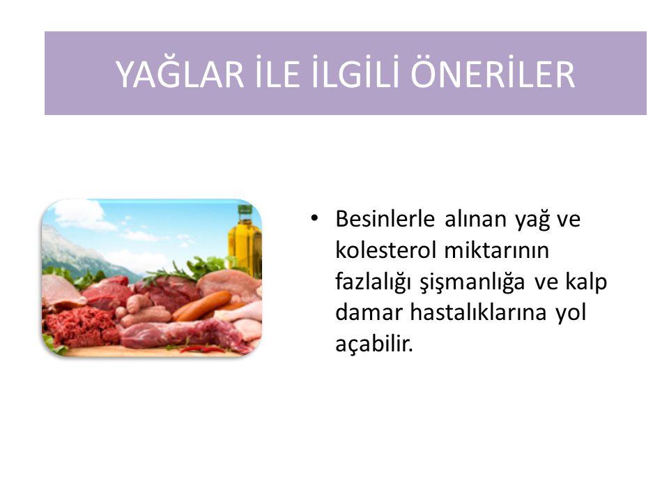 Besinlerle alınan yağ ve kolesterol miktarının fazlalığı şişmanlığa ve kalp damar hastalıklarına yol açabilir. YAĞLAR İLE İLGİLİ ÖNERİLER
