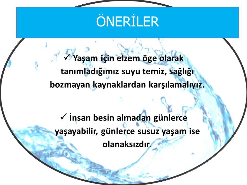 ÖNERİLER Yaşam için elzem öge olarak tanımladığımız suyu temiz, sağlığı bozmayan kaynaklardan karşılamalıyız. İnsan besin almadan günlerce yaşayabilir