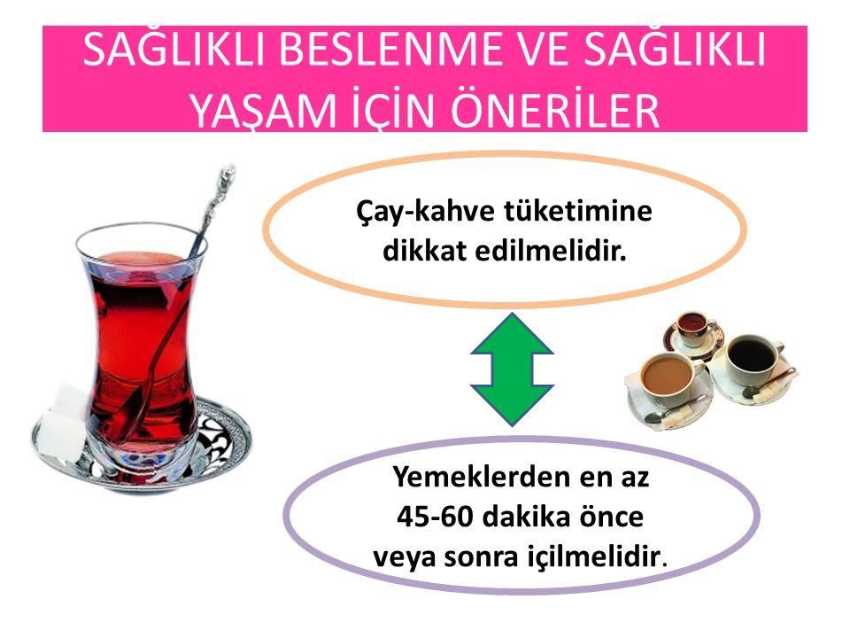 Çay-kahve tüketimine dikkat edilmelidir. Yemeklerden en az 45-60 dakika önce veya sonra içilmelidir. SAĞLIKLI BESLENME VE SAĞLIKLI YAŞAM İÇİN ÖNERİLER
