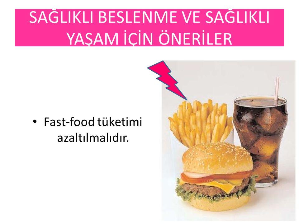 Fast-food tüketimi azaltılmalıdır. SAĞLIKLI BESLENME VE SAĞLIKLI YAŞAM İÇİN ÖNERİLER