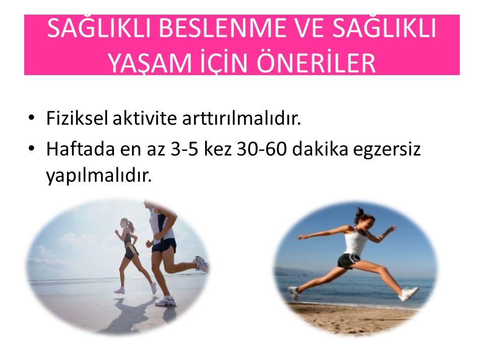 Fiziksel aktivite arttırılmalıdır. Haftada en az 3-5 kez 30-60 dakika egzersiz yapılmalıdır. SAĞLIKLI BESLENME VE SAĞLIKLI YAŞAM İÇİN ÖNERİLER