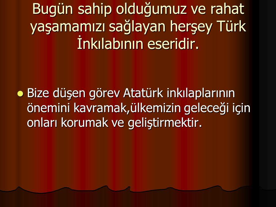 Bugün sahip olduğumuz ve rahat yaşamamızı sağlayan herşey Türk İnkılabının eseridir. Bize düşen görev Atatürk inkılaplarının önemini kavramak,ülkemizi