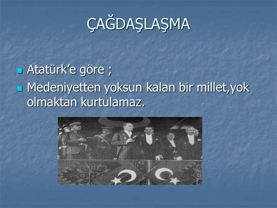 ÇAĞDAŞLAŞMA Atatürk'e göre ; Atatürk'e göre ; Medeniyetten yoksun kalan bir millet,yok olmaktan kurtulamaz. Medeniyetten yoksun kalan bir millet,yok o